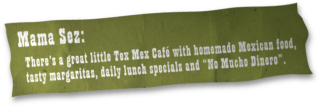 "Mamma Sez: There's a great little Tex Mex Café with homemade Mexican food, tasty margaritas, daily lunch specials and ""No Mucho Dinero""."
